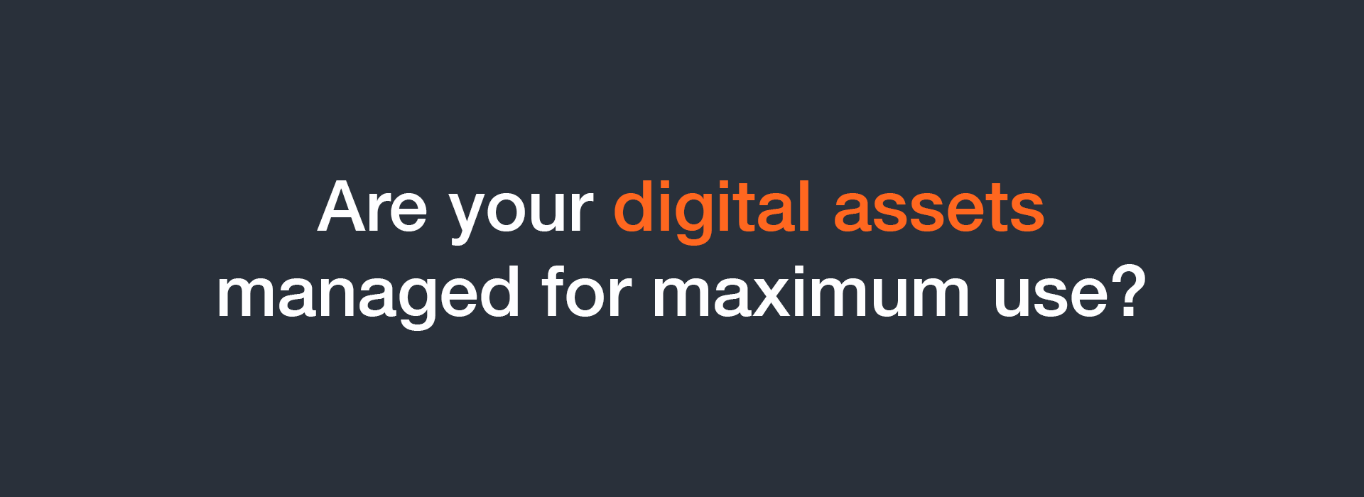 Are your digital assets managed for maximum use?
